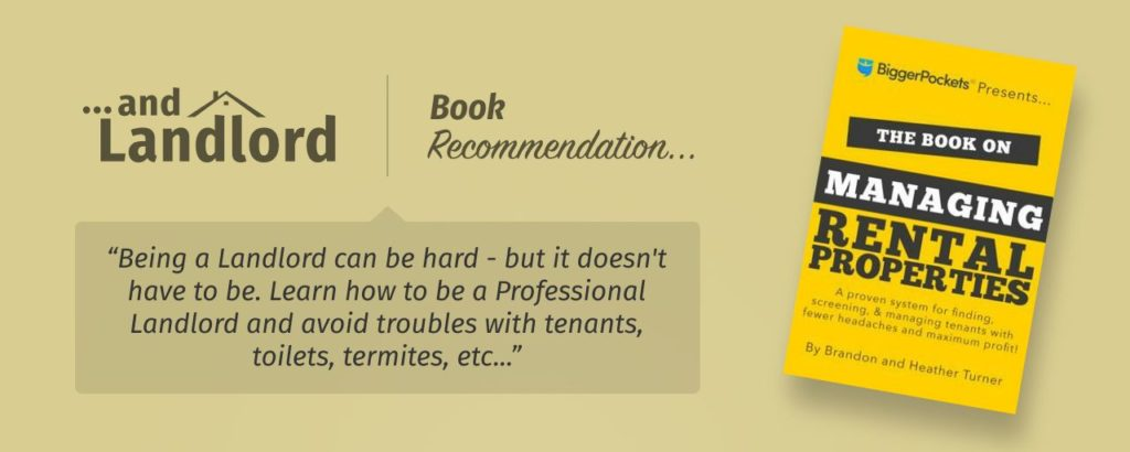 "Our review for the [... And Landlord Podcast] recommended book to learn about property investing, The Book on Managing Rental Properties: A Proven System for Finding, Screening, and Managing Tenants with Fewer Headaches and Maximum Profits – by Heather & Brandon Turner. ""Being a Landlord can be hard - but it doesn't have to be. Learn how to be a Professional Landlord and avoid troubles with tenants, toilets, termites, etc..."""