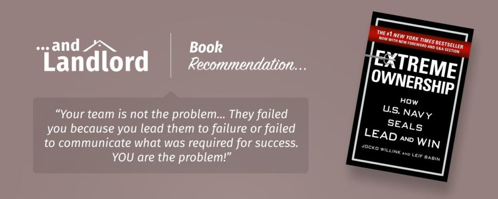 "Our review for the [... And Landlord Podcast] recommended book to learn about property investing, Extreme Ownership: How U.S. Navy SEALs Lead and Win – by Jocko Willink & Leif Babin. ""Your team is not the problem... They failed you because you lead them to failure or failed to communicate what was required for success. YOU are the problem!"""