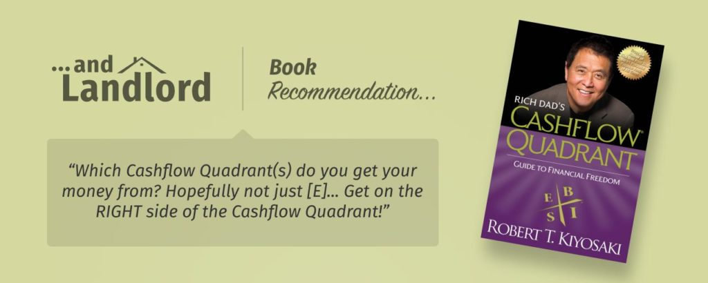"Our review for the [... And Landlord Podcast] recommended book to learn about property investing, Rich Dad's Cashflow Quadrant: Guide to Financial Freedom – by Robert T. Kiyosaki. ""Which Cashflow Quadrant(s) do you get your money from? Hopefully not just [E]... Get on the RIGHT side of the Cashflow Quadrant!"""